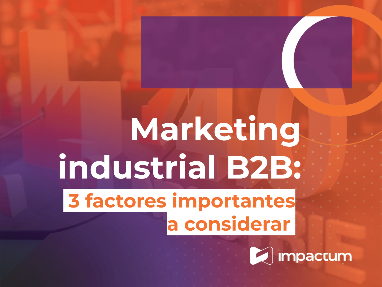 Marketing industrial B2B: 3 factores importantes que debes considerar