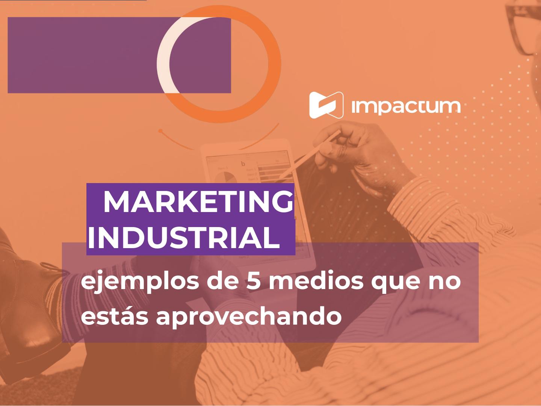Marketing industrial, ejemplos de 5 medios que no estás aprovechando